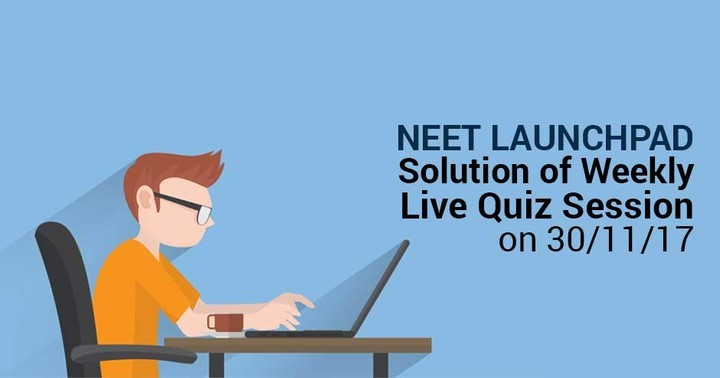 NEET Launchpad Solution of Weekly Live Quiz Session 30/11/17