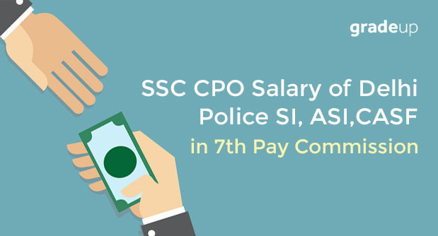 SSC CPO SI/ASI Salary in Delhi Police/CAPFs after 7th Pay Commission