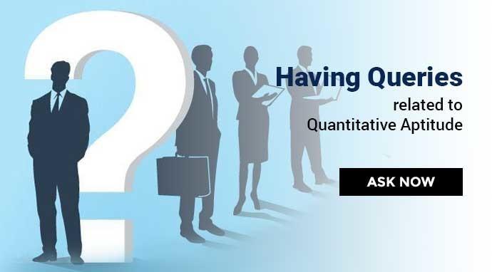 Having Queries related to Quantitative Aptitude? Ask Now.