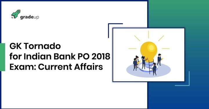 इंडियन बैंक पी.ओ मुख्य परीक्षा 2018 के लिए सामयिकी टोर्नेडो (करंट अफैयर्स टोर्नेडो)
