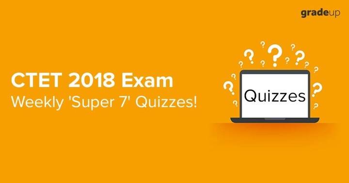 सीटीईटी 2018 परीक्षा: 'साप्ताहिक सुपर 7 क्विज'!