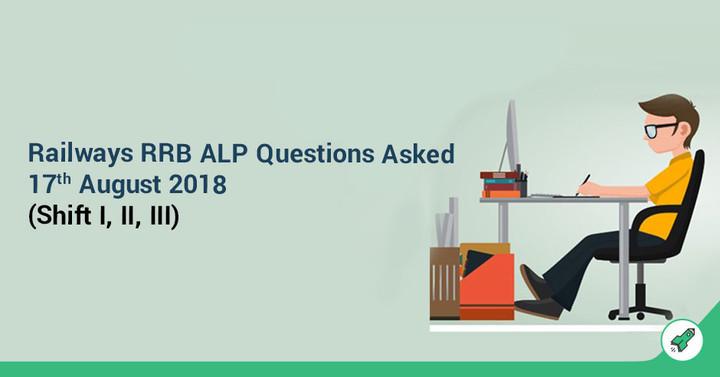 Railways RRB ALP Questions Asked: 17th August 2018 (Shift I, II, III)