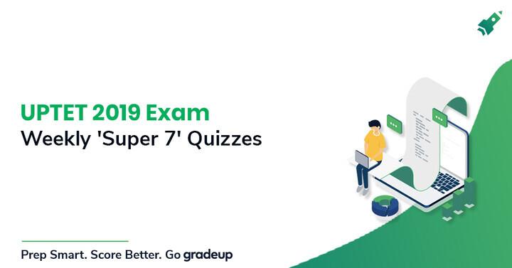 UPTET 2019 परीक्षा: साप्ताहिक 'सुपर 7' क्विज़!