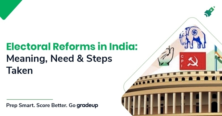 Electoral Reforms in India: Meaning, Needs and Steps taken