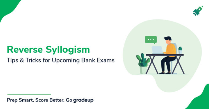 Tips to approach Reverse Syllogisms in upcoming Bank exams?