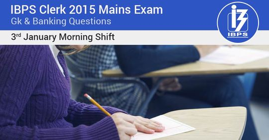 Gk & Banking Questions asked in IBPS Clerk 2015-16 Mains Exam – 3rd January (1st slot)
